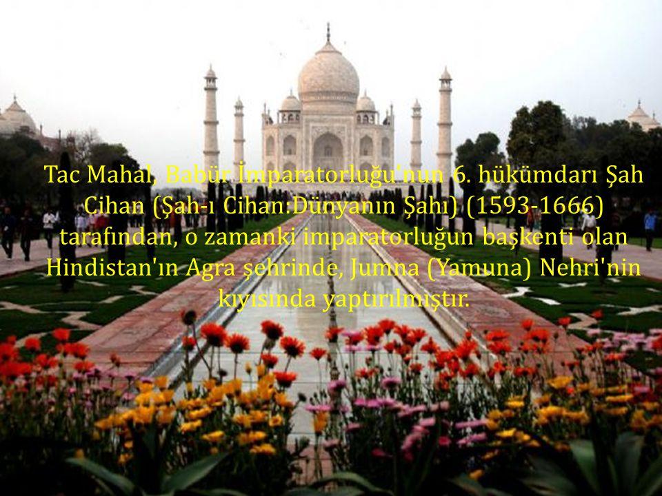 Tac Mahal, Babür İmparatorluğu'nun 6. hükümdarı Şah Cihan (Şah-ı Cihan:Dünyanın Şahı) (1593-1666) tarafından, o zamanki imparatorluğun başkenti olan H