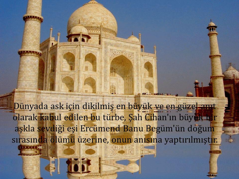 Dünyada ask için dikilmiş en büyük ve en güzel anıt olarak kabul edilen bu türbe, Şah Cihan'ın büyük bir aşkla sevdiği eşi Ercümend Banu Begüm'ün doğu