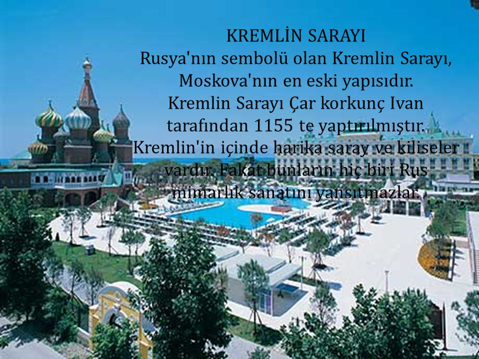 KREMLİN SARAYI Rusya'nın sembolü olan Kremlin Sarayı, Moskova'nın en eski yapısıdır. Kremlin Sarayı Çar korkunç Ivan tarafından 1155 te yaptırılmıştır