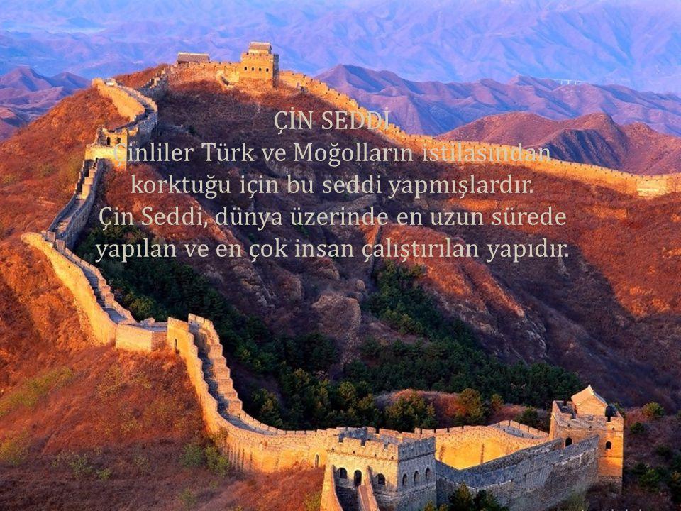 ÇİN SEDDİ Çinliler Türk ve Moğolların istilasından korktuğu için bu seddi yapmışlardır. Çin Seddi, dünya üzerinde en uzun sürede yapılan ve en çok ins