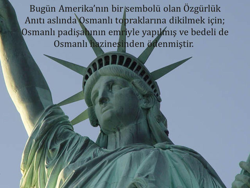 Bugün Amerika'nın bir sembolü olan Özgürlük Anıtı aslında Osmanlı topraklarına dikilmek için; Osmanlı padişahının emriyle yapılmış ve bedeli de Osmanl