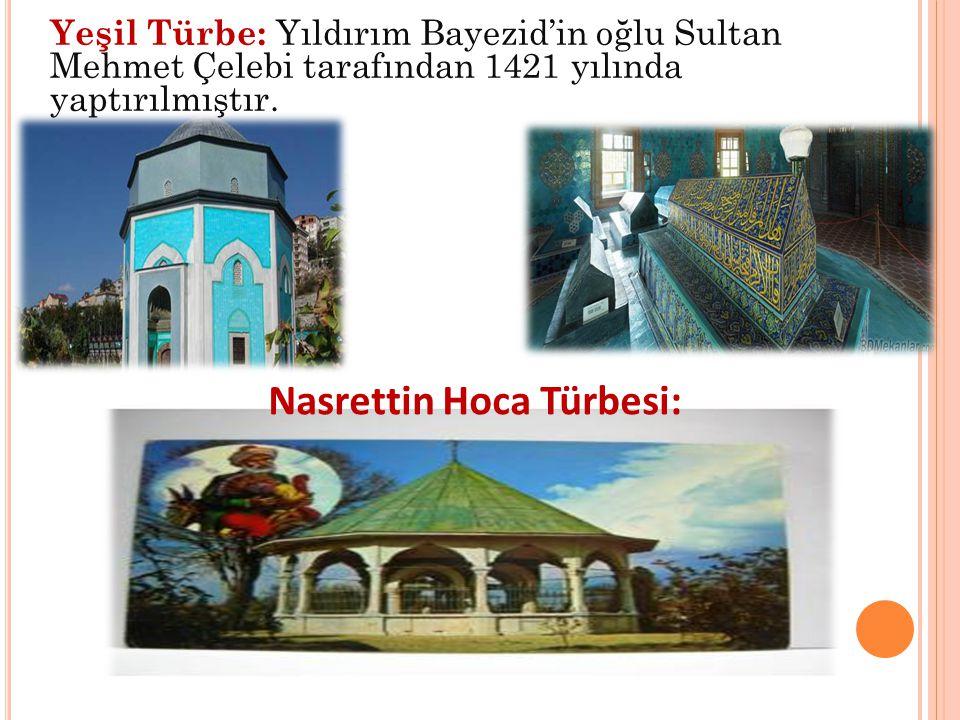 Yeşil Türbe: Yıldırım Bayezid'in oğlu Sultan Mehmet Çelebi tarafından 1421 yılında yaptırılmıştır. Nasrettin Hoca Türbesi:
