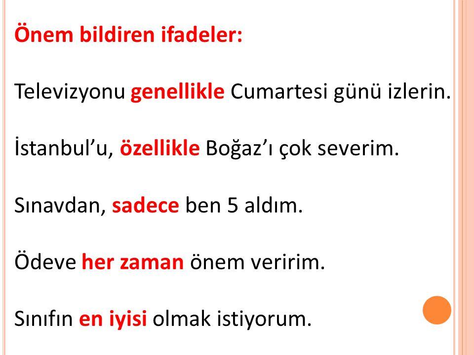 Önem bildiren ifadeler: Televizyonu genellikle Cumartesi günü izlerin. İstanbul'u, özellikle Boğaz'ı çok severim. Sınavdan, sadece ben 5 aldım. Ödeve