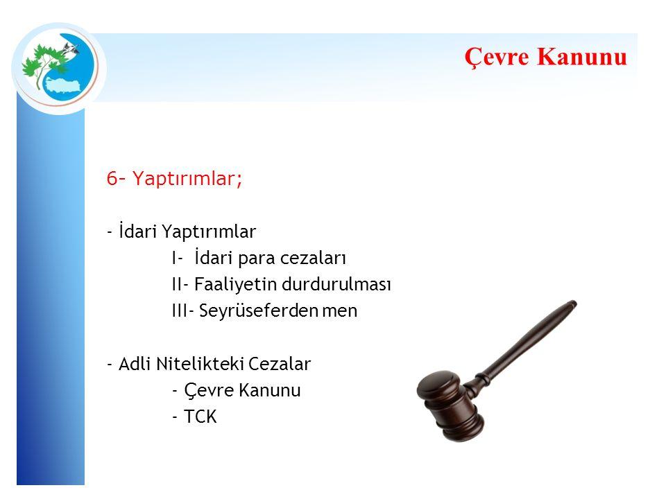 Çevre Kanunu 6- Yaptırımlar; - İdari Yaptırımlar I- İdari para cezaları II- Faaliyetin durdurulması III- Seyrüseferden men - Adli Nitelikteki Cezalar