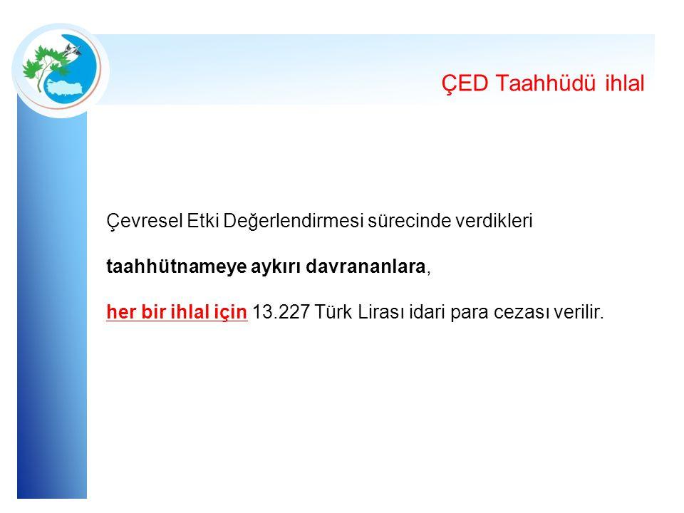 ÇED Taahhüdü ihlal Çevresel Etki Değerlendirmesi sürecinde verdikleri taahhütnameye aykırı davrananlara, her bir ihlal için 13.227 Türk Lirası idari p