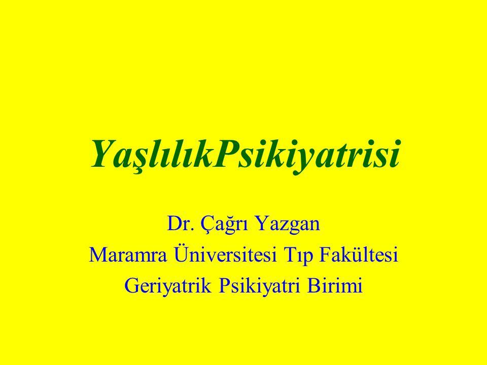 YaşlılıkPsikiyatrisi Dr. Çağrı Yazgan Maramra Üniversitesi Tıp Fakültesi Geriyatrik Psikiyatri Birimi