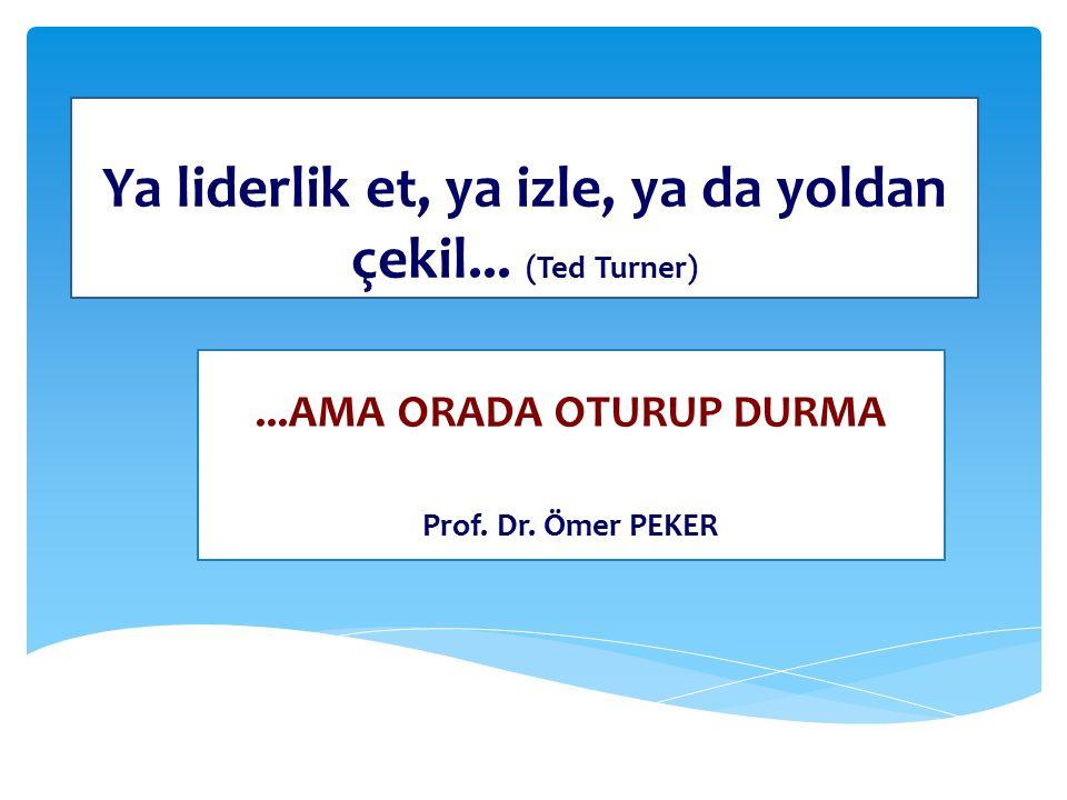 Ya liderlik et, ya izle, ya da yoldan çekil...(Ted Turner)...AMA ORADA OTURUP DURMA Prof.