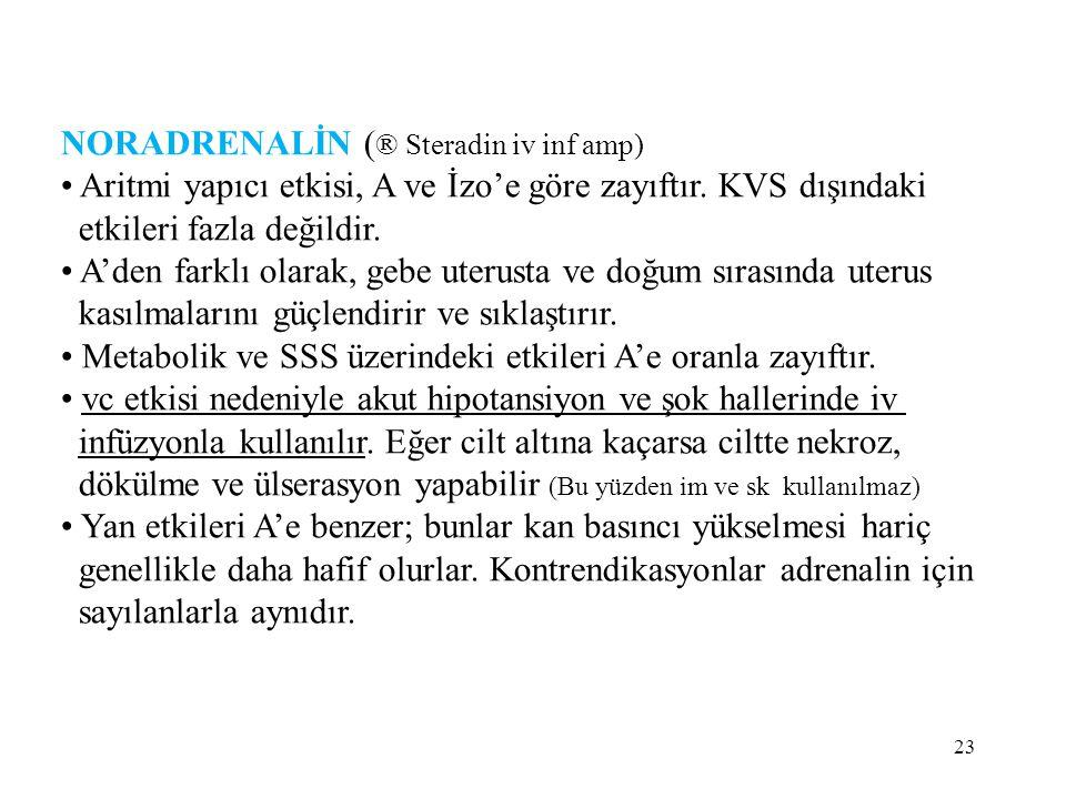 NORADRENALİN ( ® Steradin iv inf amp) Aritmi yapıcı etkisi, A ve İzo'e göre zayıftır. KVS dışındaki etkileri fazla değildir. A'den farklı olarak, gebe