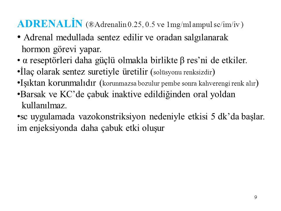 ADRENALİN (®Adrenalin 0.25, 0.5 ve 1mg/ml ampul sc/im/iv ) Adrenal medullada sentez edilir ve oradan salgılanarak hormon görevi yapar. α reseptörleri