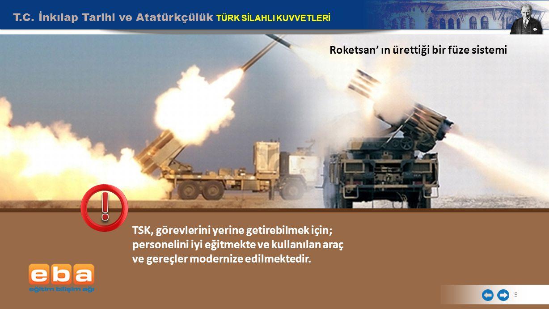 5 Roketsan' ın ürettiği bir füze sistemi TSK, görevlerini yerine getirebilmek için; personelini iyi eğitmekte ve kullanılan araç ve gereçler modernize