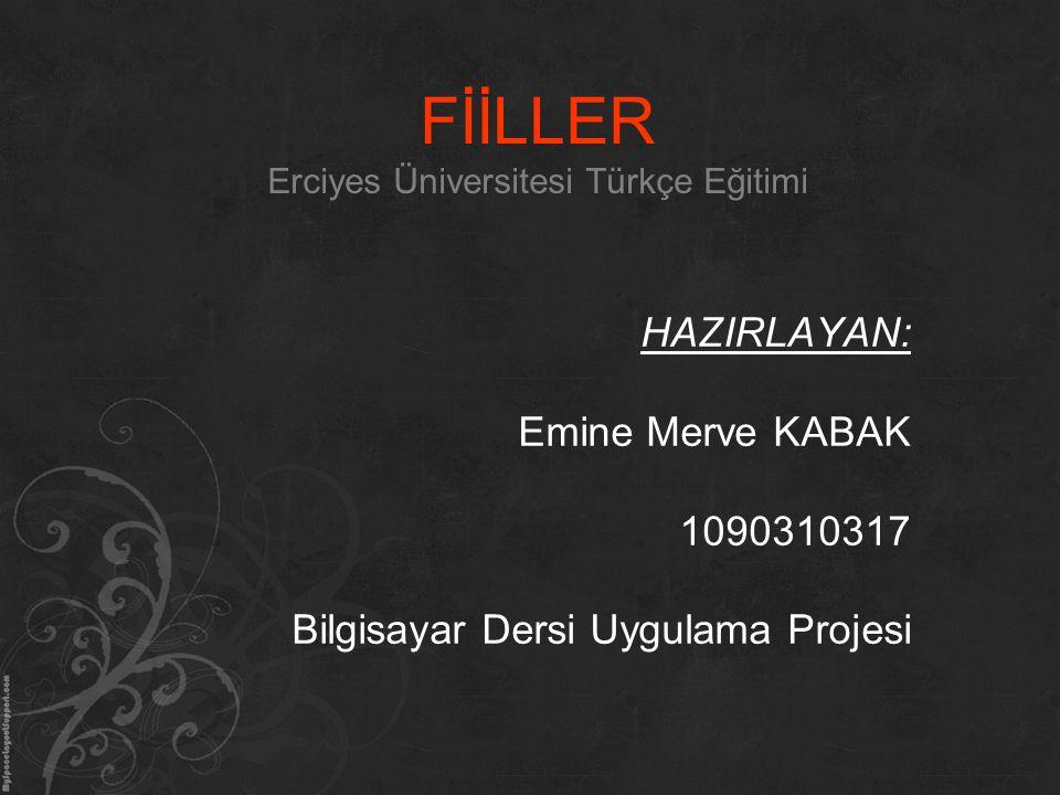 FİİLLER Erciyes Üniversitesi Türkçe Eğitimi HAZIRLAYAN: Emine Merve KABAK 1090310317 Bilgisayar Dersi Uygulama Projesi