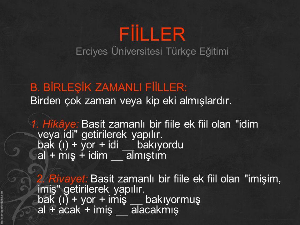 FİİLLER Erciyes Üniversitesi Türkçe Eğitimi B. BİRLEŞİK ZAMANLI FİİLLER: Birden çok zaman veya kip eki almışlardır. 1. Hikâye: Basit zamanlı bir fiile