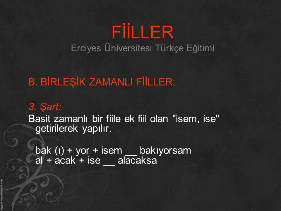 FİİLLER Erciyes Üniversitesi Türkçe Eğitimi B. BİRLEŞİK ZAMANLI FİİLLER: 3. Şart: Basit zamanlı bir fiile ek fiil olan