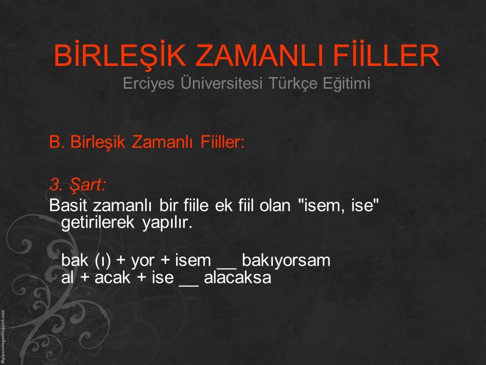 BİRLEŞİK ZAMANLI FİİLLER Erciyes Üniversitesi Türkçe Eğitimi B. Birleşik Zamanlı Fiiller: 3. Şart: Basit zamanlı bir fiile ek fiil olan