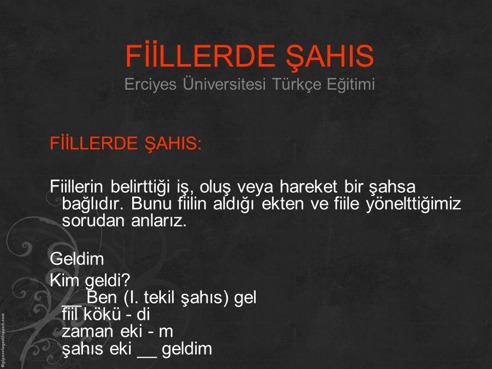 FİİLLERDE ŞAHIS Erciyes Üniversitesi Türkçe Eğitimi FİİLLERDE ŞAHIS: Fiillerin belirttiği iş, oluş veya hareket bir şahsa bağlıdır. Bunu fiilin aldığı