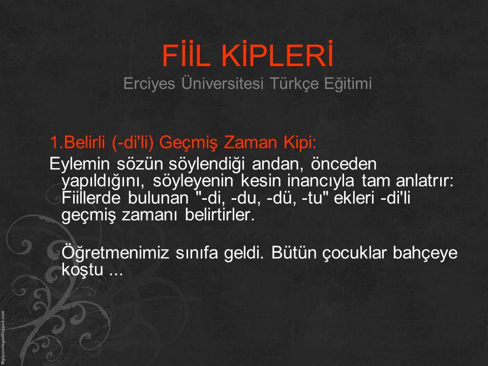 FİİL KİPLERİ Erciyes Üniversitesi Türkçe Eğitimi 1.Belirli (-di'li) Geçmiş Zaman Kipi: Eylemin sözün söylendiği andan, önceden yapıldığını, söyleyenin