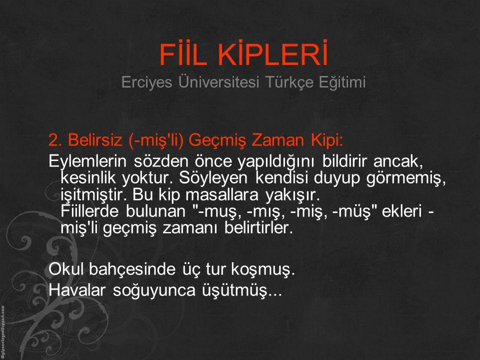 FİİL KİPLERİ Erciyes Üniversitesi Türkçe Eğitimi 2. Belirsiz (-miş'li) Geçmiş Zaman Kipi: Eylemlerin sözden önce yapıldığını bildirir ancak, kesinlik