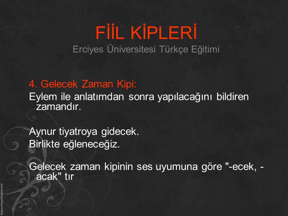 FİİL KİPLERİ Erciyes Üniversitesi Türkçe Eğitimi 4. Gelecek Zaman Kipi: Eylem ile anlatımdan sonra yapılacağını bildiren zamandır. Aynur tiyatroya gid