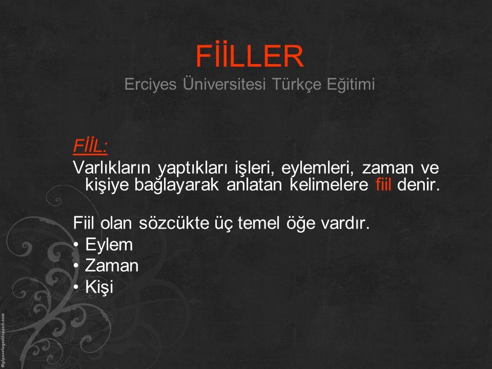 FİİLLER Erciyes Üniversitesi Türkçe Eğitimi FİİL: Varlıkların yaptıkları işleri, eylemleri, zaman ve kişiye bağlayarak anlatan kelimelere fiil denir.