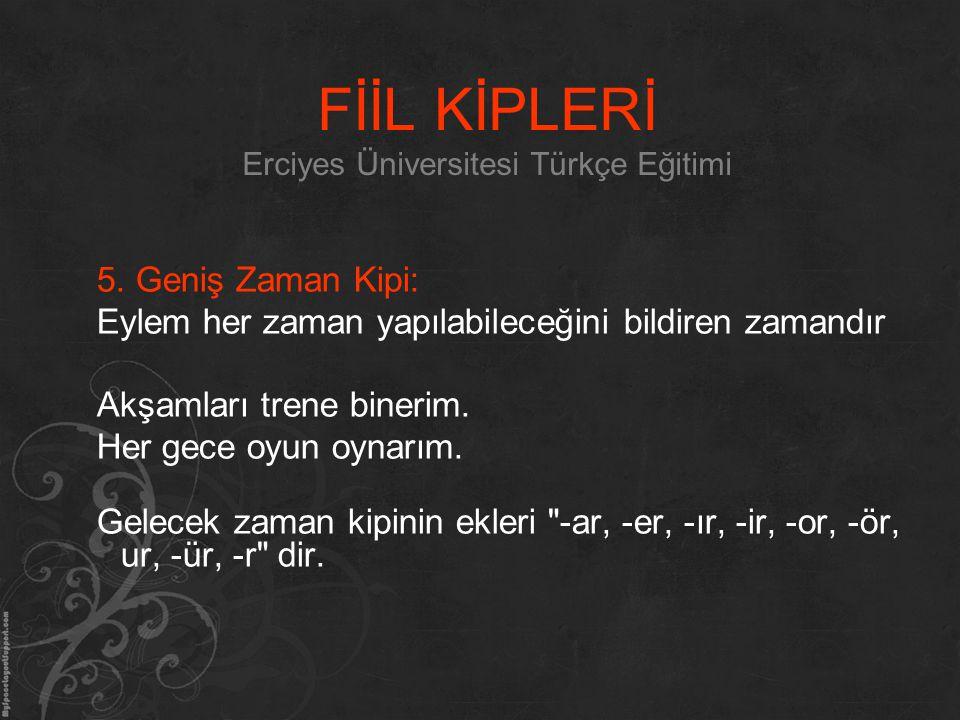 FİİL KİPLERİ Erciyes Üniversitesi Türkçe Eğitimi 5. Geniş Zaman Kipi: Eylem her zaman yapılabileceğini bildiren zamandır Akşamları trene binerim. Her