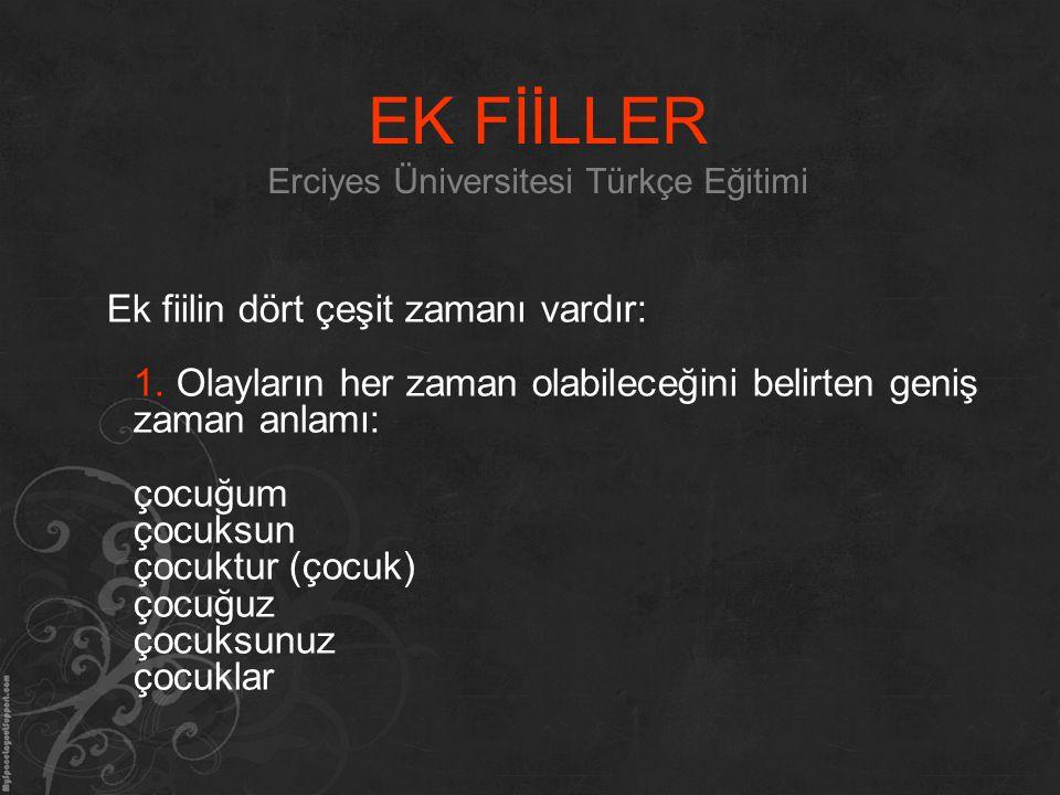 EK FİİLLER Erciyes Üniversitesi Türkçe Eğitimi Ek fiilin dört çeşit zamanı vardır: 1. Olayların her zaman olabileceğini belirten geniş zaman anlamı: ç