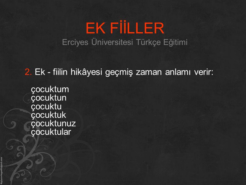 EK FİİLLER Erciyes Üniversitesi Türkçe Eğitimi 2. Ek - fiilin hikâyesi geçmiş zaman anlamı verir: çocuktum çocuktun çocuktu çocuktuk çocuktunuz çocukt