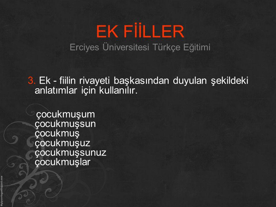 EK FİİLLER Erciyes Üniversitesi Türkçe Eğitimi 3. Ek - fiilin rivayeti başkasından duyulan şekildeki anlatımlar için kullanılır. çocukmuşum çocukmuşsu