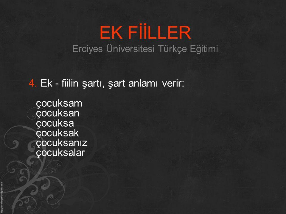 EK FİİLLER Erciyes Üniversitesi Türkçe Eğitimi 4. Ek - fiilin şartı, şart anlamı verir: çocuksam çocuksan çocuksa çocuksak çocuksanız çocuksalar