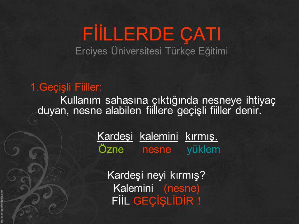 FİİLLERDE ÇATI Erciyes Üniversitesi Türkçe Eğitimi 1.Geçişli Fiiller: Kullanım sahasına çıktığında nesneye ihtiyaç duyan, nesne alabilen fiillere geçi