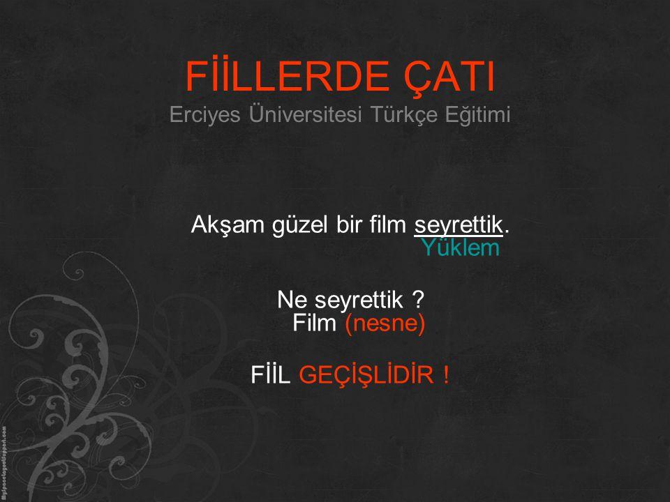 FİİLLERDE ÇATI Erciyes Üniversitesi Türkçe Eğitimi Akşam güzel bir film seyrettik. Yüklem Ne seyrettik ? Film (nesne) FİİL GEÇİŞLİDİR !