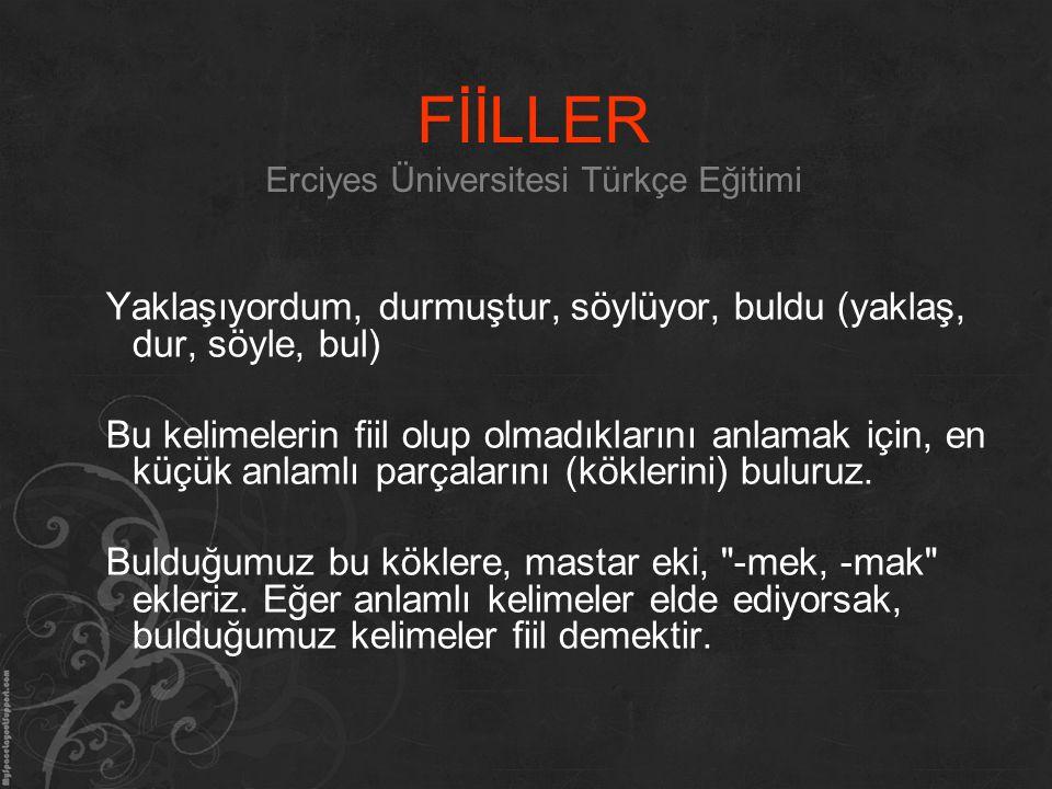 FİİLLER Erciyes Üniversitesi Türkçe Eğitimi Yaklaşıyordum, durmuştur, söylüyor, buldu (yaklaş, dur, söyle, bul) Bu kelimelerin fiil olup olmadıklarını