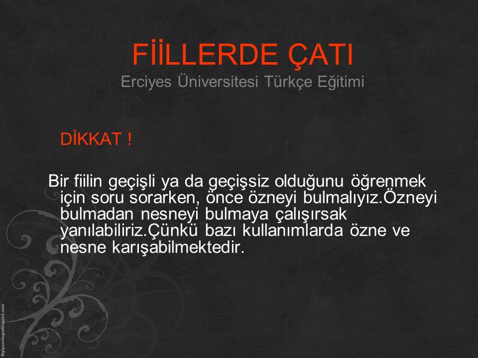 FİİLLERDE ÇATI Erciyes Üniversitesi Türkçe Eğitimi DİKKAT ! Bir fiilin geçişli ya da geçişsiz olduğunu öğrenmek için soru sorarken, önce özneyi bulmal