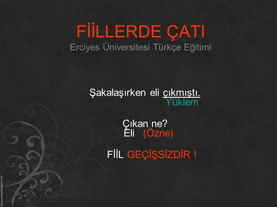 FİİLLERDE ÇATI Erciyes Üniversitesi Türkçe Eğitimi Şakalaşırken eli çıkmıştı. Yüklem Çıkan ne? Eli (Özne) FİİL GEÇİŞSİZDİR !