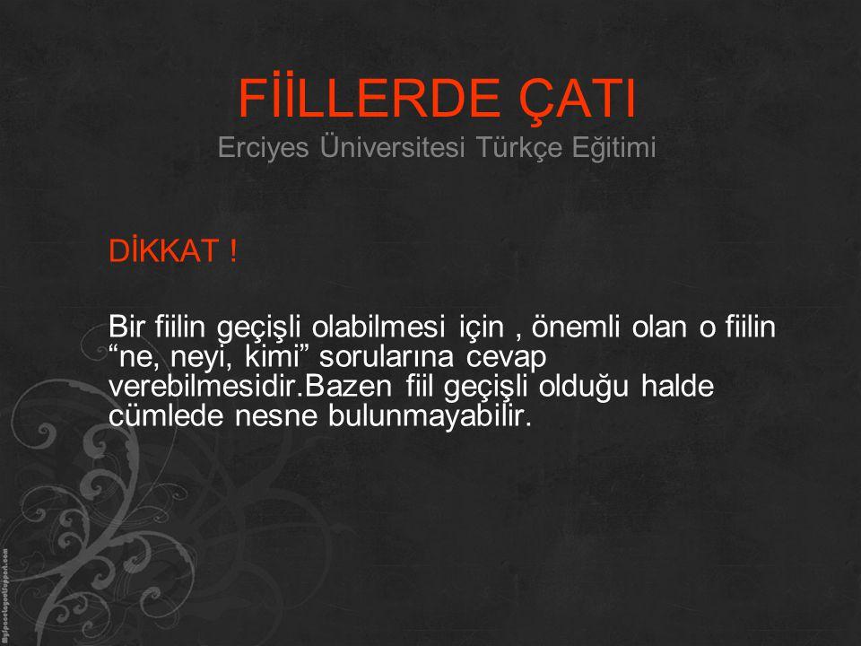 """FİİLLERDE ÇATI Erciyes Üniversitesi Türkçe Eğitimi DİKKAT ! Bir fiilin geçişli olabilmesi için, önemli olan o fiilin """"ne, neyi, kimi"""" sorularına cevap"""