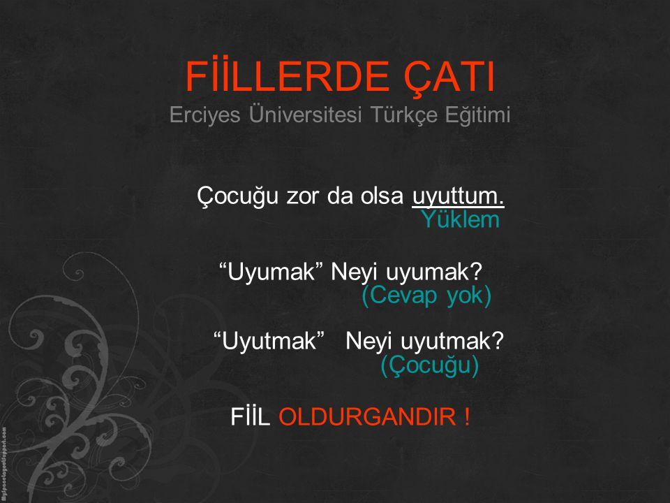 """FİİLLERDE ÇATI Erciyes Üniversitesi Türkçe Eğitimi Çocuğu zor da olsa uyuttum. Yüklem """"Uyumak"""" Neyi uyumak? (Cevap yok) """"Uyutmak"""" Neyi uyutmak? (Çocuğ"""