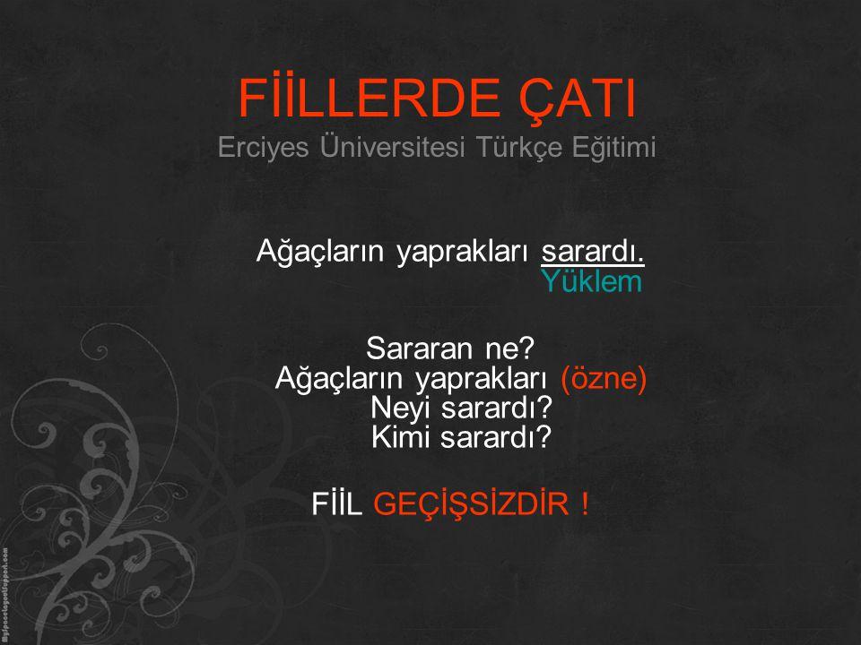 FİİLLERDE ÇATI Erciyes Üniversitesi Türkçe Eğitimi Ağaçların yaprakları sarardı. Yüklem Sararan ne? Ağaçların yaprakları (özne) Neyi sarardı? Kimi sar