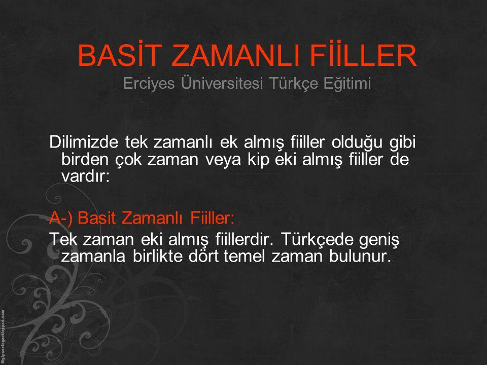 BASİT ZAMANLI FİİLLER Erciyes Üniversitesi Türkçe Eğitimi Dilimizde tek zamanlı ek almış fiiller olduğu gibi birden çok zaman veya kip eki almış fiill