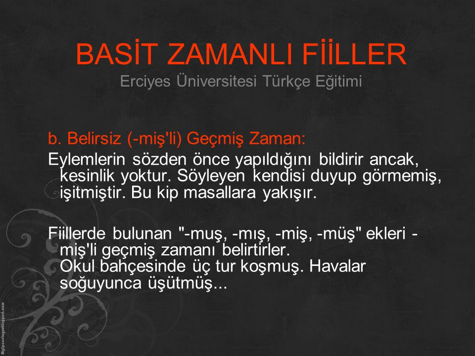 BASİT ZAMANLI FİİLLER Erciyes Üniversitesi Türkçe Eğitimi b. Belirsiz (-miş'li) Geçmiş Zaman: Eylemlerin sözden önce yapıldığını bildirir ancak, kesin