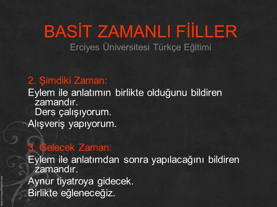 BASİT ZAMANLI FİİLLER Erciyes Üniversitesi Türkçe Eğitimi 2. Şimdiki Zaman: Eylem ile anlatımın birlikte olduğunu bildiren zamandır. Ders çalışıyorum.