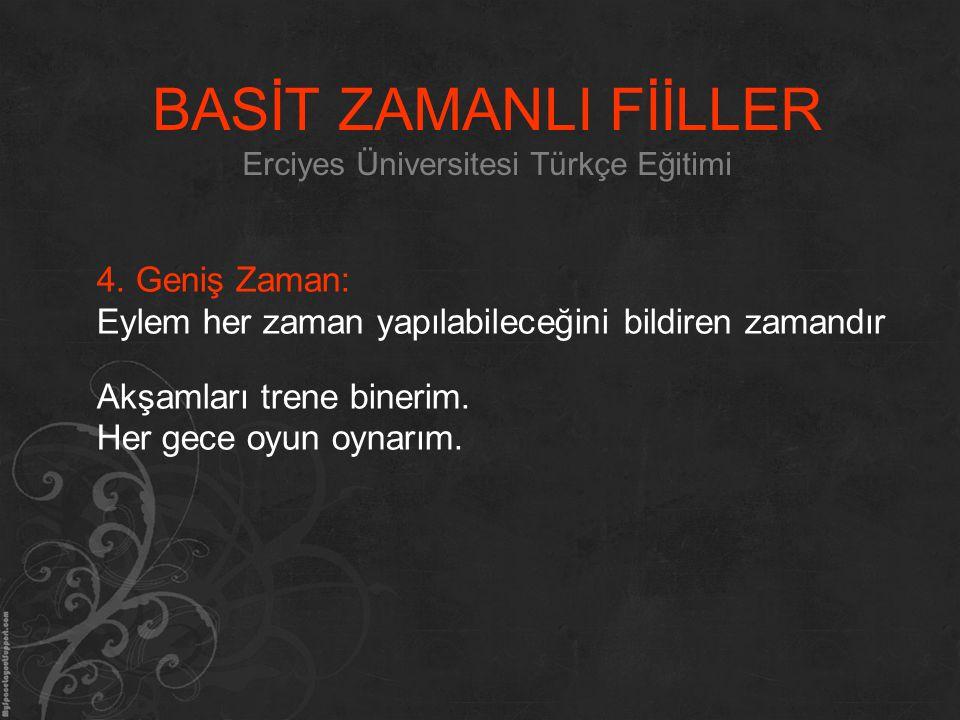 BASİT ZAMANLI FİİLLER Erciyes Üniversitesi Türkçe Eğitimi 4. Geniş Zaman: Eylem her zaman yapılabileceğini bildiren zamandır Akşamları trene binerim.