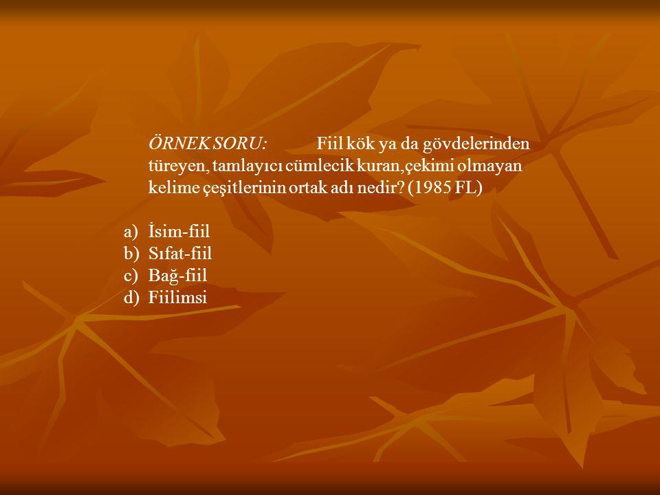 ÖRNEK SORU: Fiil kök ya da gövdelerinden türeyen, tamlayıcı cümlecik kuran,çekimi olmayan kelime çeşitlerinin ortak adı nedir? (1985 FL) a)İsim-fiil b