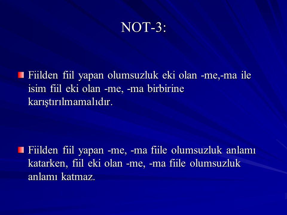 NOT-3: Fiilden fiil yapan olumsuzluk eki olan -me,-ma ile isim fiil eki olan -me, -ma birbirine karıştırılmamalıdır. Fiilden fiil yapan -me, -ma fiile