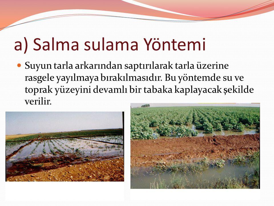 a) Salma sulama Yöntemi Suyun tarla arkarından saptırılarak tarla üzerine rasgele yayılmaya bırakılmasıdır. Bu yöntemde su ve toprak yüzeyini devamlı