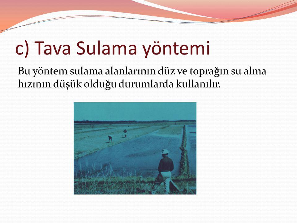 c) Tava Sulama yöntemi Bu yöntem sulama alanlarının düz ve toprağın su alma hızının düşük olduğu durumlarda kullanılır.