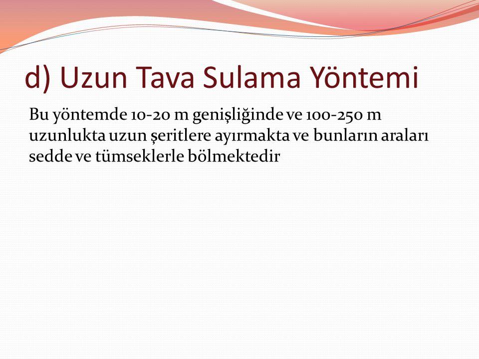 d) Uzun Tava Sulama Yöntemi Bu yöntemde 10-20 m genişliğinde ve 100-250 m uzunlukta uzun şeritlere ayırmakta ve bunların araları sedde ve tümseklerle bölmektedir