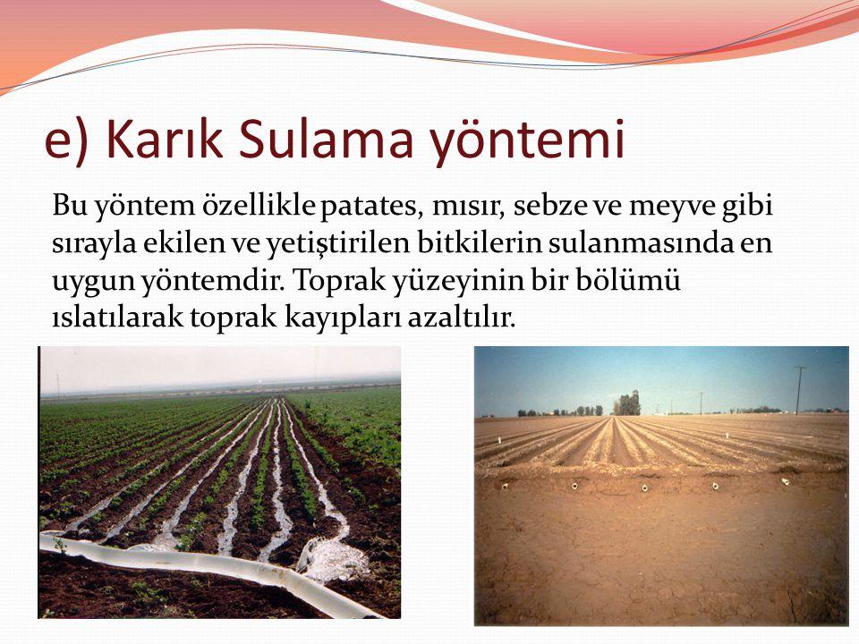 e) Karık Sulama yöntemi Bu yöntem özellikle patates, mısır, sebze ve meyve gibi sırayla ekilen ve yetiştirilen bitkilerin sulanmasında en uygun yöntemdir.