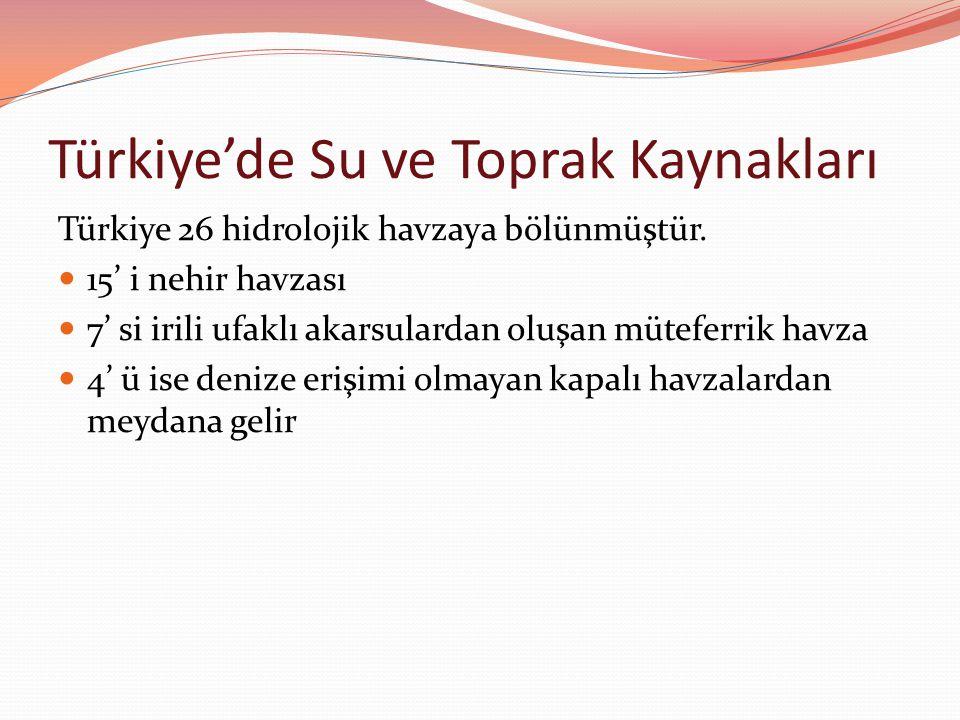 Türkiye'de Su ve Toprak Kaynakları Türkiye 26 hidrolojik havzaya bölünmüştür. 15' i nehir havzası 7' si irili ufaklı akarsulardan oluşan müteferrik ha