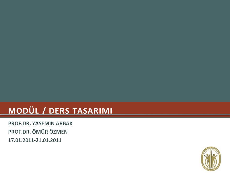 MODÜL / DERS TASARIMI PROF.DR. YASEMİN ARBAK PROF.DR. ÖMÜR ÖZMEN 17.01.2011-21.01.2011