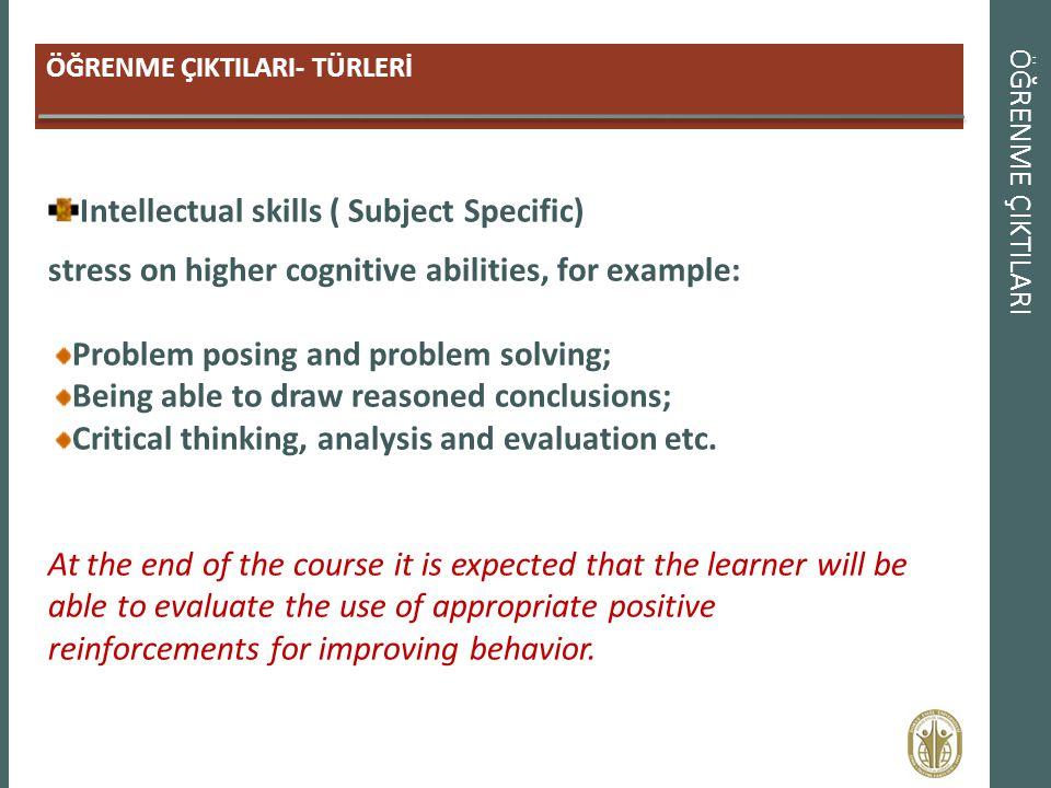 ÖĞRENME ÇIKTILARI ÖĞRENME ÇIKTILARI- TÜRLERİ Intellectual skills ( Subject Specific) stress on higher cognitive abilities, for example: Problem posing