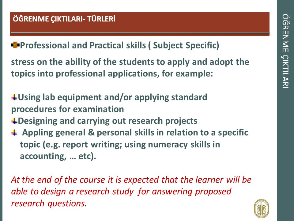 ÖĞRENME ÇIKTILARI ÖĞRENME ÇIKTILARI- TÜRLERİ Professional and Practical skills ( Subject Specific) stress on the ability of the students to apply and